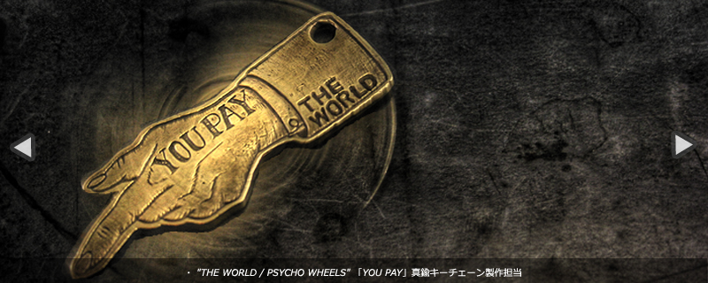 THE WORLD,PSYCHO WHEELS 「YOU PAY」真鍮キーチェーン製作担当